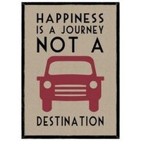 Happiness is a journey not a destination - an important quote for me.