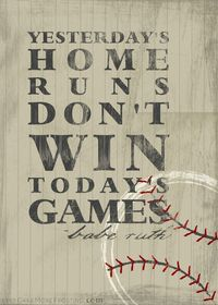 """""""Yesterday's home runs don't win today's games."""" -Babe Ruth"""